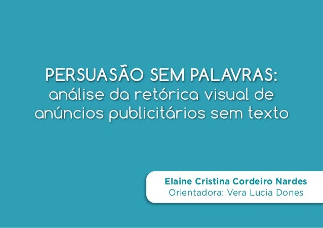 PERSUASÃO SEM PALAVRAS: análise da retórica visual de anúncios publicitários sem texto Elaine Cristina Cordeiro Nardes Ori...