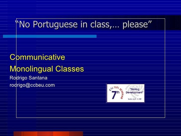 <ul><li>Communicative </li></ul><ul><li>Monolingual Classes </li></ul><ul><li>Rodrigo Santana </li></ul><ul><li>[email_add...