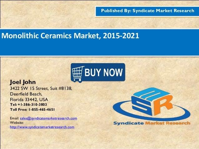 Published By: Syndicate Market Research Monolithic Ceramics Market, 2015-2021 Joel John 3422 SW 15 Street, Suit #8138, Dee...
