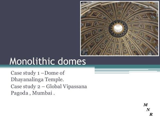 Monolithic domesCase study 1 –Dome ofDhayanalinga Temple.Case study 2 – Global VipassanaPagoda , Mumbai .                 ...