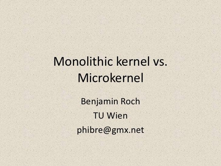 Monolithic kernel vs.   Microkernel     Benjamin Roch        TU Wien    phibre@gmx.net