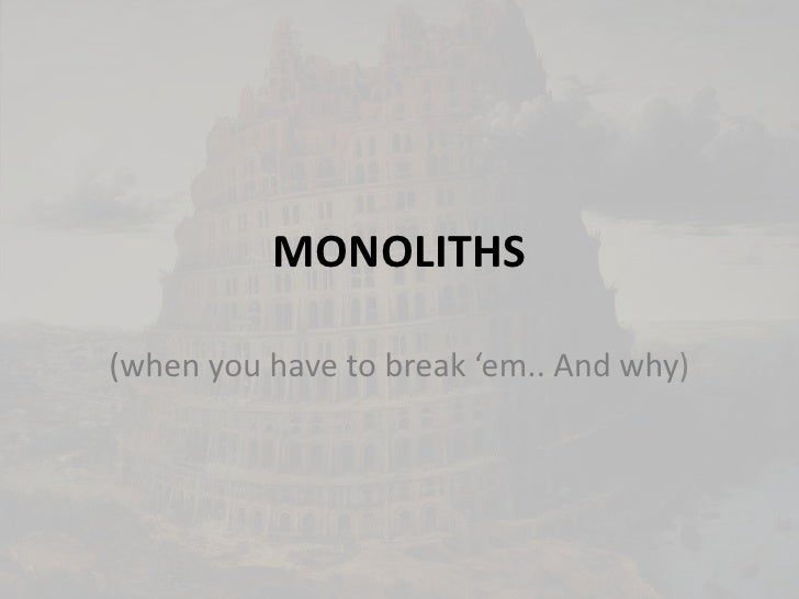 MONOLITHS<br />(when you have to break 'em.. And why)<br />