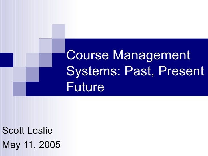 Course Management Systems: Past, Present and Future Scott Leslie May 11, 2005