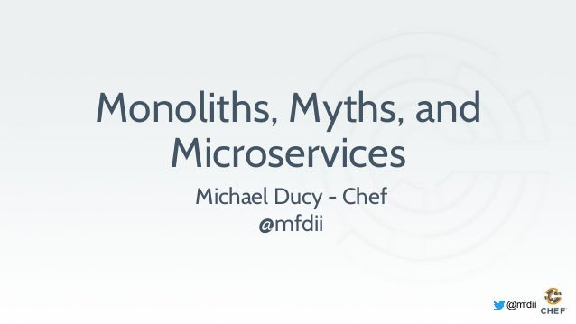 @mfdii Monoliths, Myths, and Microservices Michael Ducy - Chef @mfdii