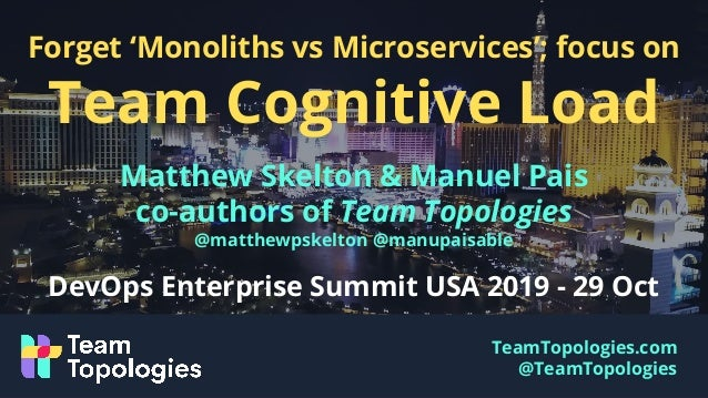 TeamTopologies.com @TeamTopologies Forget 'Monoliths vs Microservices'; focus on Team Cognitive Load Matthew Skelton & Man...