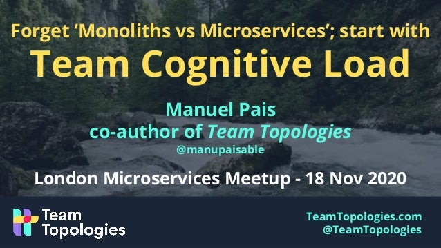 TeamTopologies.com @TeamTopologies Forget 'Monoliths vs Microservices'; start with Team Cognitive Load Manuel Pais co-auth...