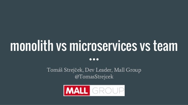 monolith vs microservices vs team Tomáš Strejček, Dev Leader, Mall Group @TomasStrejcek