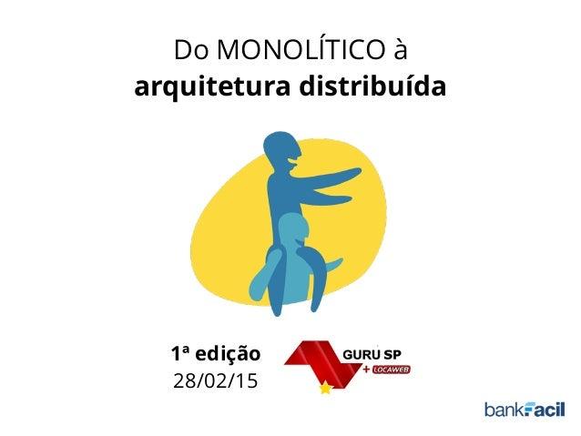 Do MONOLÍTICO à arquitetura distribuída 1ª edição 28/02/15