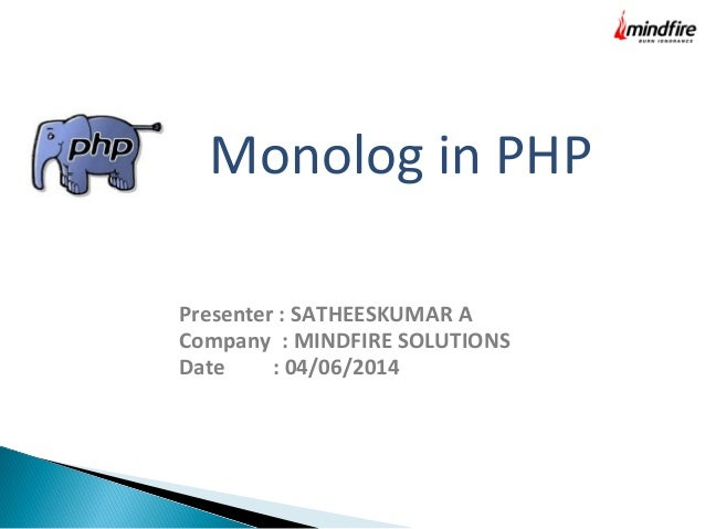 Monolog in PHP Presenter : SATHEESKUMAR A Company : MINDFIRE SOLUTIONS Date : 04/06/2014
