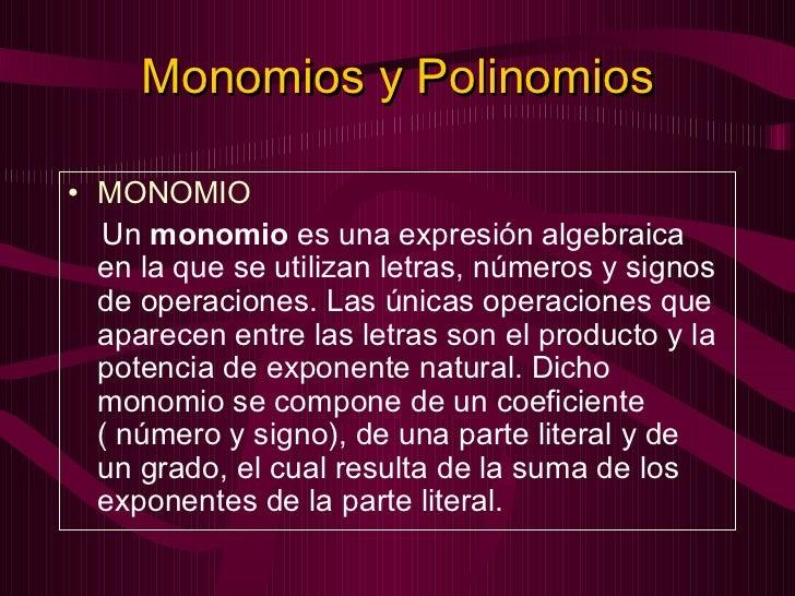 Monomios y Polinomios <ul><li>MONOMIO </li></ul><ul><li>Un monomio es una expresión algebraica en la que se utilizan let...