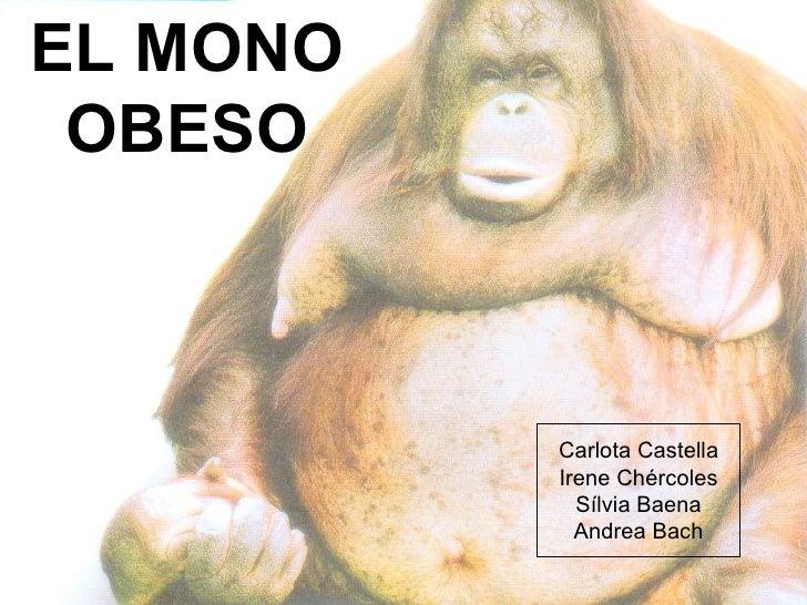 EL MONO OBESO Carlota Castella Irene Chércoles Sílvia Baena Andrea Bach