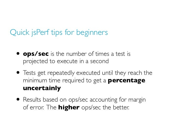 Quick jsPerf tips for beginners • ops/sec is the number of times a test is    projected to execute in a second • Tests get...