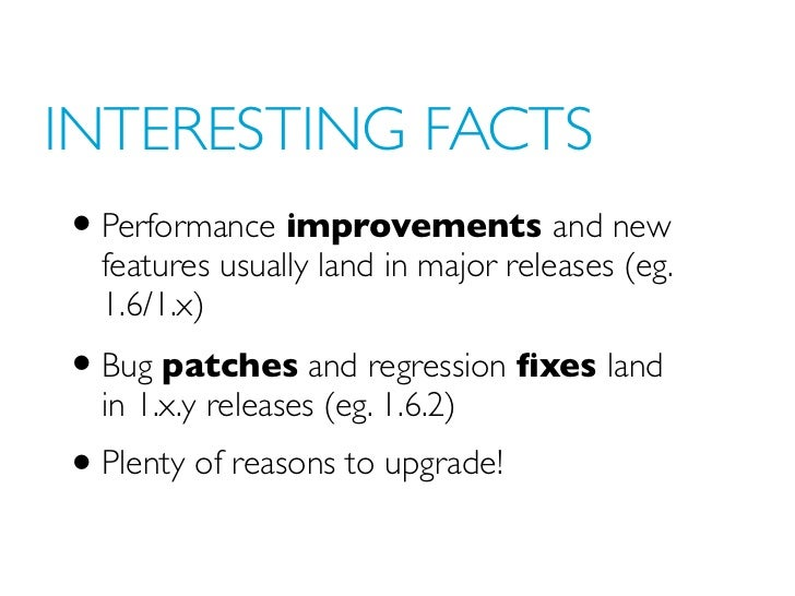 INTERESTING FACTS• Performance improvements and new  features usually land in major releases (eg.  1.6/1.x)• Bug patches a...