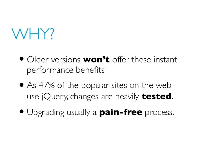 WHY?• Older versions won't offer these instant  performance benefits• As 47% of the popular sites on the web  use jQuery, c...