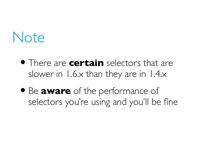 Note• There are certain selectors that are  slower in 1.6.x than they are in 1.4.x• Be aware of the performance of  select...