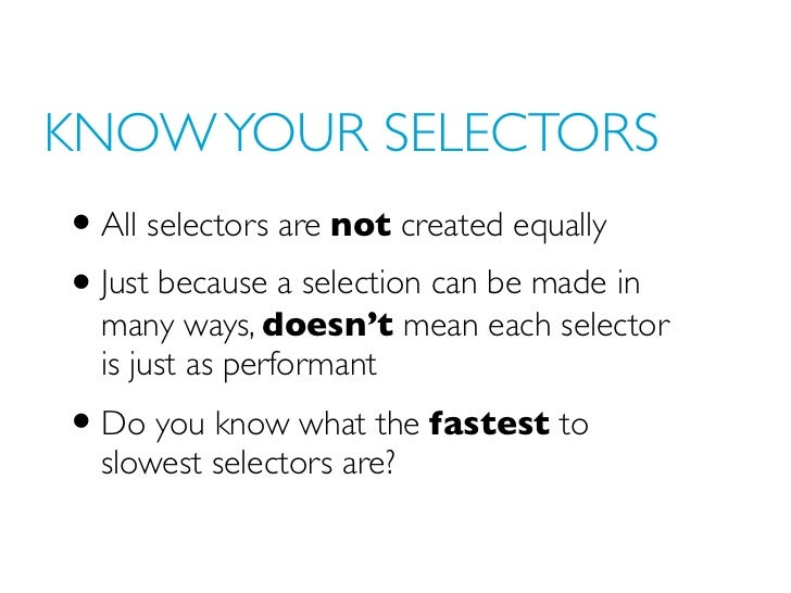KNOW YOUR SELECTORS• All selectors are not created equally• Just because a selection can be made in  many ways, doesn't me...