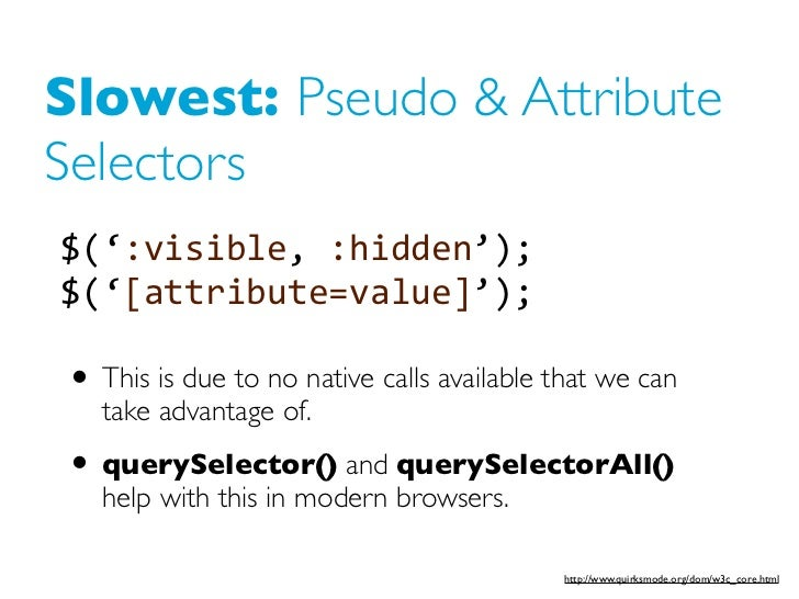 Slowest: Pseudo & AttributeSelectors$(':visible, :hidden'); $('[attribute=value]');• This is due to no native calls avai...