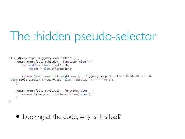 The :hidden pseudo-selectorif ( jQuery.expr && jQuery.expr.filters ) { jQuery.expr.filters.hidden = function( elem ) {...