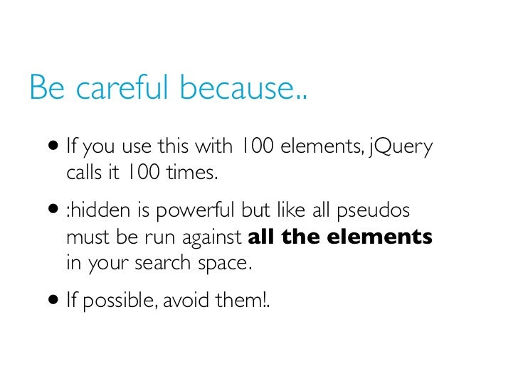 Be careful because.. • If you use this with 100 elements, jQuery   calls it 100 times. • :hidden is powerful but like all ...