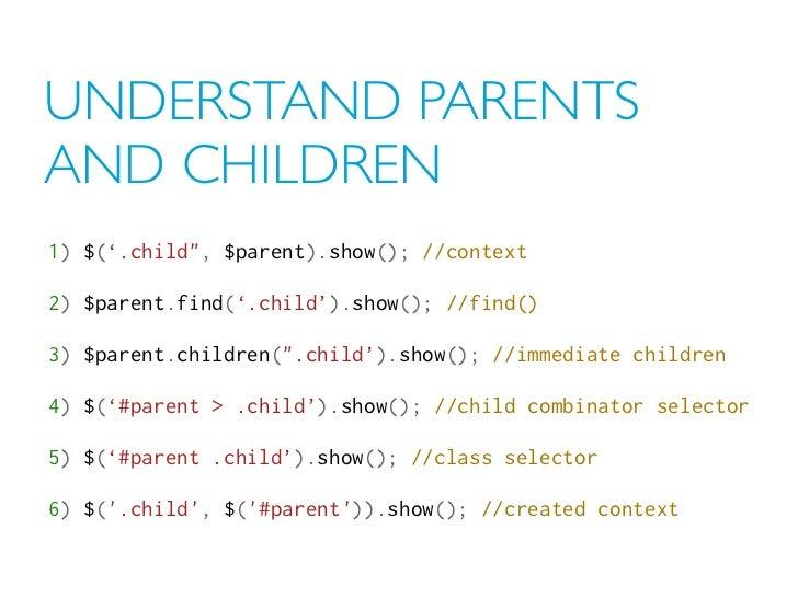 """UNDERSTAND PARENTSAND CHILDREN1) $('.child"""", $parent).show(); //context2) $parent.find('.child').show(); //find()3) $paren..."""