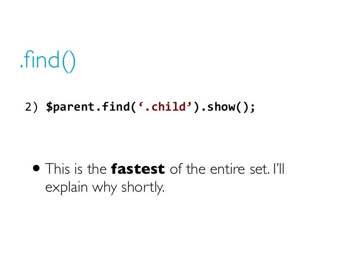 .find()2) $parent.find('.child').show();  • This is the fastest of the entire set. I'll   explain why shortly.