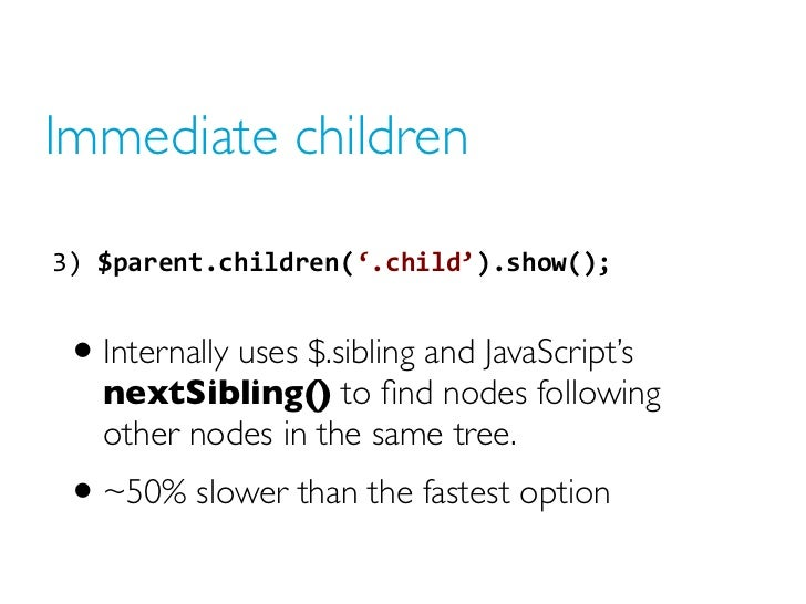 Immediate children3) $parent.children('.child').show();  • Internally uses $.sibling and JavaScript's   nextSibling() to...