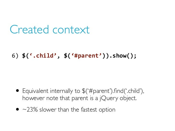 Created context6) $('.child', $('#parent')).show(); • Equivalent internally to $('#parent').find('.child'),   however no...