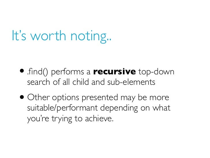 It's worth noting.. • .find() performs a recursive top-down   search of all child and sub-elements • Other options presente...
