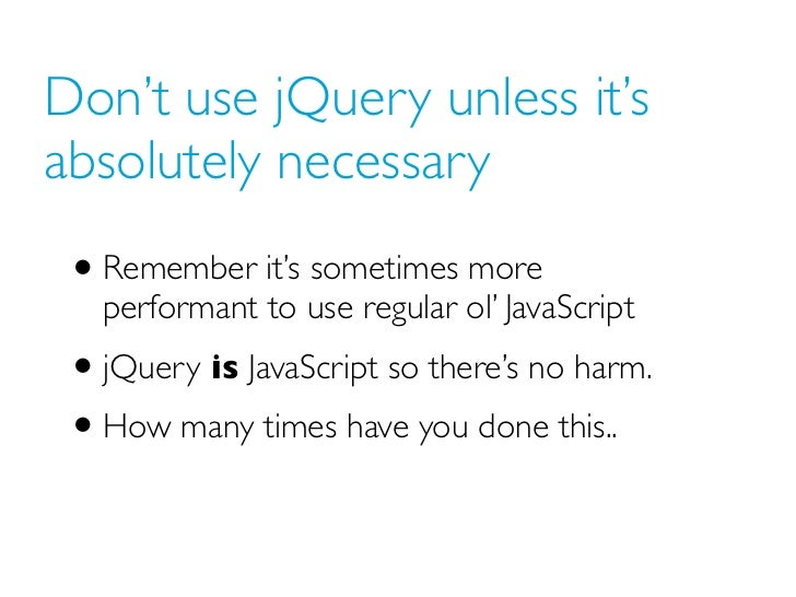 Don't use jQuery unless it'sabsolutely necessary • Remember it's sometimes more   performant to use regular ol' JavaScript...