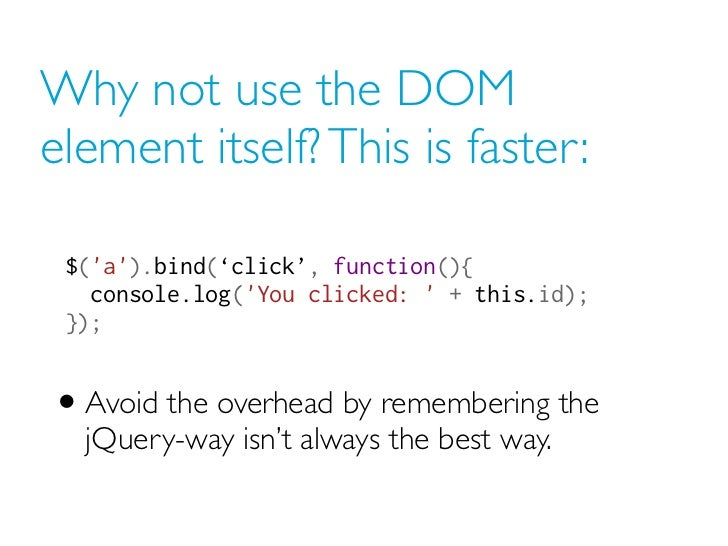 Why not use the DOMelement itself? This is faster: $(a).bind('click', function(){ console.log(You clicked:  + this.id); ...
