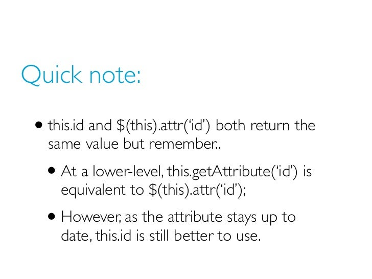 Quick note: • this.id and $(this).attr('id') both return the   same value but remember..   • At a lower-level, this.getAtt...