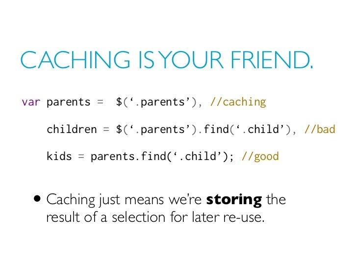 CACHING IS YOUR FRIEND.var parents =$('.parents'), //caching    children = $('.parents').find('.child'), //bad    kids =...
