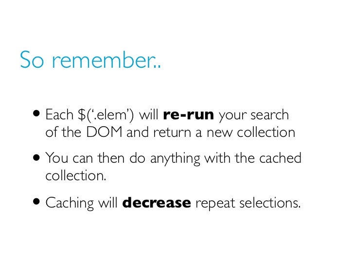 So remember..• Each $('.elem') will re-run your search  of the DOM and return a new collection• You can then do anything w...