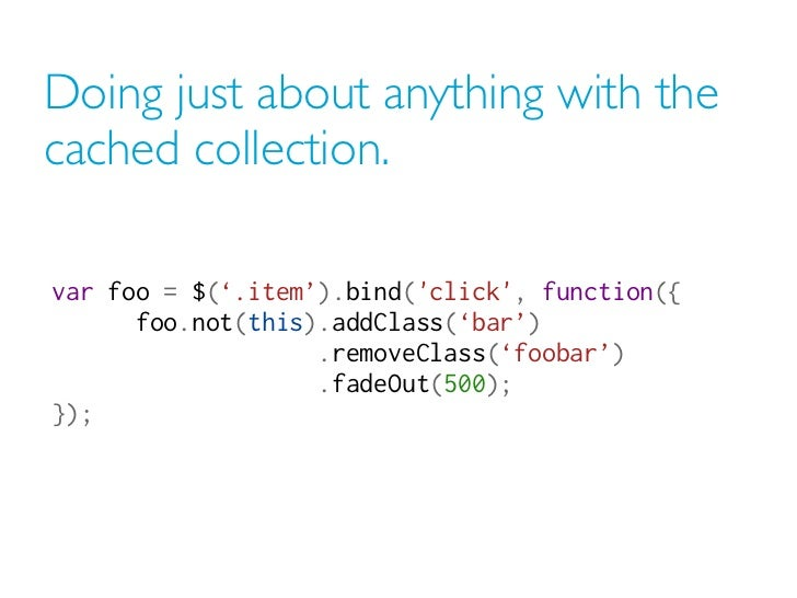 Doing just about anything with thecached collection.var foo = $('.item').bind(click, function({                          ...
