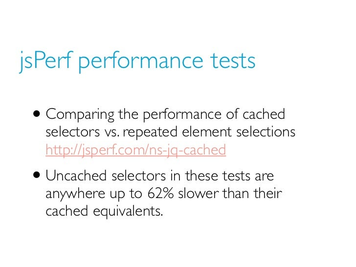 jsPerf performance tests • Comparing the performance of cached   selectors vs. repeated element selections   http://jsperf...