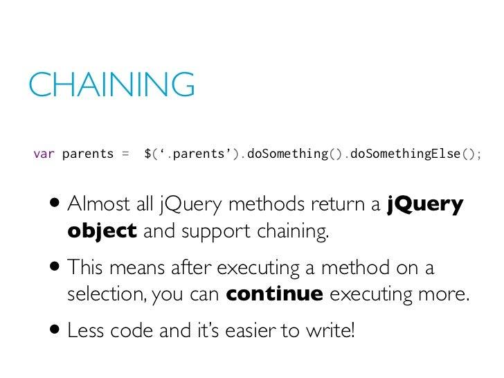 CHAININGvar parents =$('.parents').doSomething().doSomethingElse(); • Almost all jQuery methods return a jQuery    objec...
