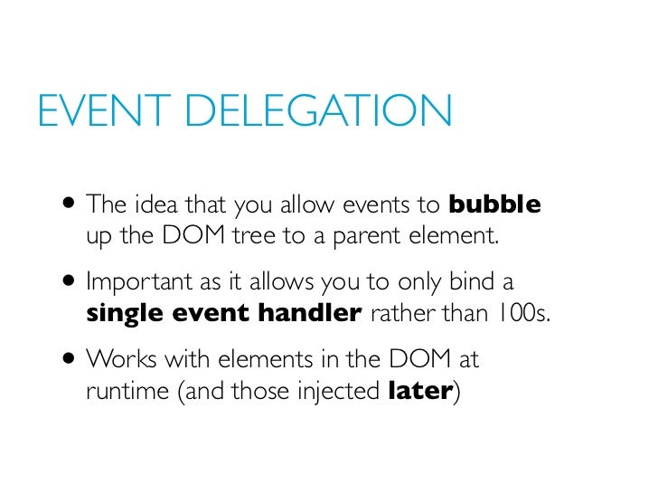 EVENT DELEGATION• The idea that you allow events to bubble  up the DOM tree to a parent element.• Important as it allows y...