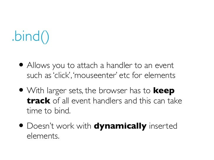 .bind() • Allows you to attach a handler to an event   such as 'click', 'mouseenter' etc for elements • With larger sets, ...