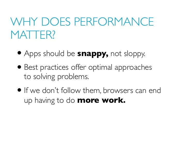 WHY DOES PERFORMANCEMATTER?• Apps should be snappy, not sloppy.• Best practices offer optimal approaches  to solving probl...
