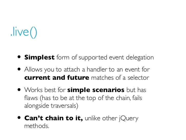.live() • Simplest form of supported event delegation • Allows you to attach a handler to an event for   current and futur...