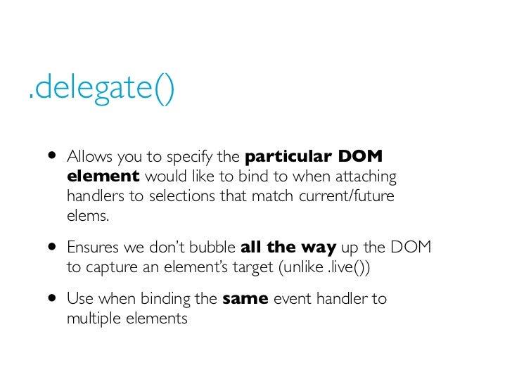 .delegate() • Allows you to specify the particular DOM   element would like to bind to when attaching   handlers to select...