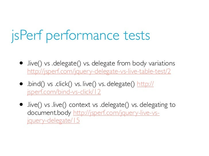 jsPerf performance tests • .live() vs .delegate() vs. delegate from body variations    http://jsperf.com/jquery-delegate-v...