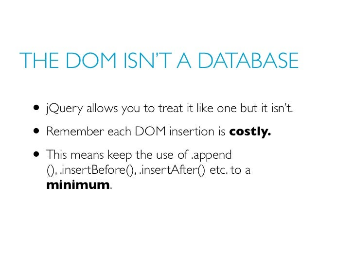 THE DOM ISN'T A DATABASE• jQuery allows you to treat it like one but it isn't.• Remember each DOM insertion is costly.• Th...