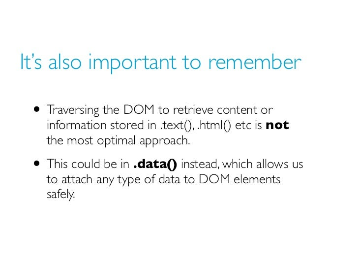 It's also important to remember • Traversing the DOM to retrieve content or   information stored in .text(), .html() etc i...