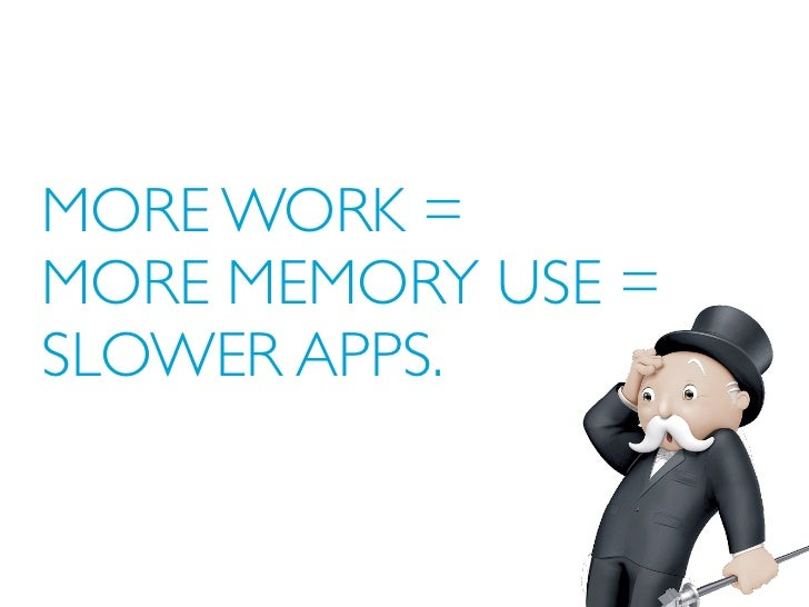 MORE WORK =MORE MEMORY USE =SLOWER APPS.