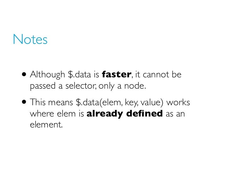 Notes • Although $.data is faster, it cannot be   passed a selector, only a node. • This means $.data(elem, key, value) wo...