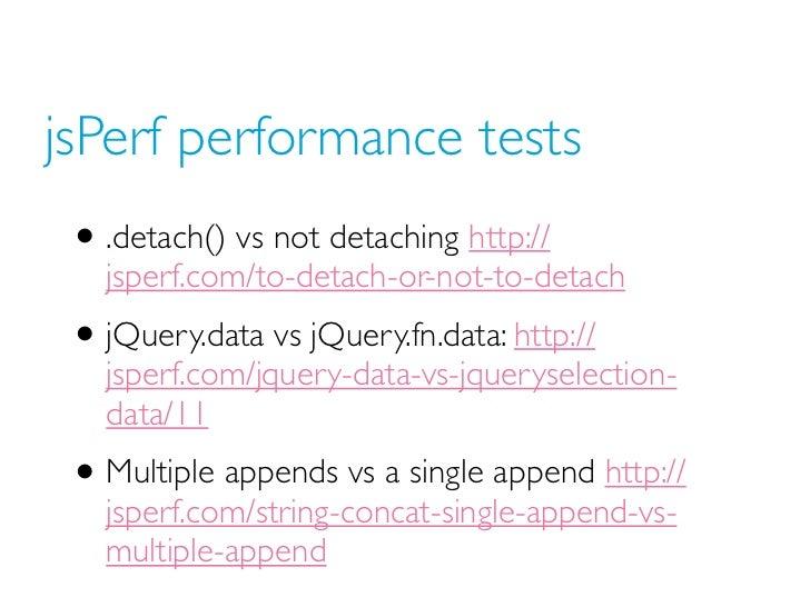 jsPerf performance tests • .detach() vs not detaching http://   jsperf.com/to-detach-or-not-to-detach • jQuery.data vs jQu...