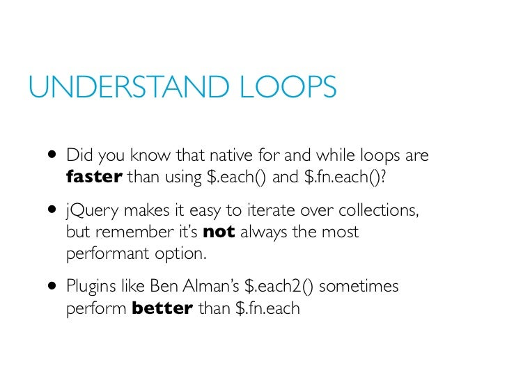 UNDERSTAND LOOPS• Did you know that native for and while loops are   faster than using $.each() and $.fn.each()?• jQuery m...