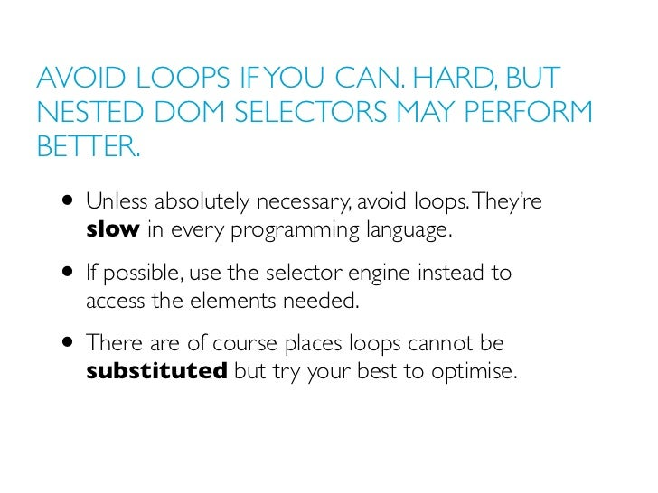 AVOID LOOPS IF YOU CAN. HARD, BUTNESTED DOM SELECTORS MAY PERFORMBETTER. • Unless absolutely necessary, avoid loops. They'...