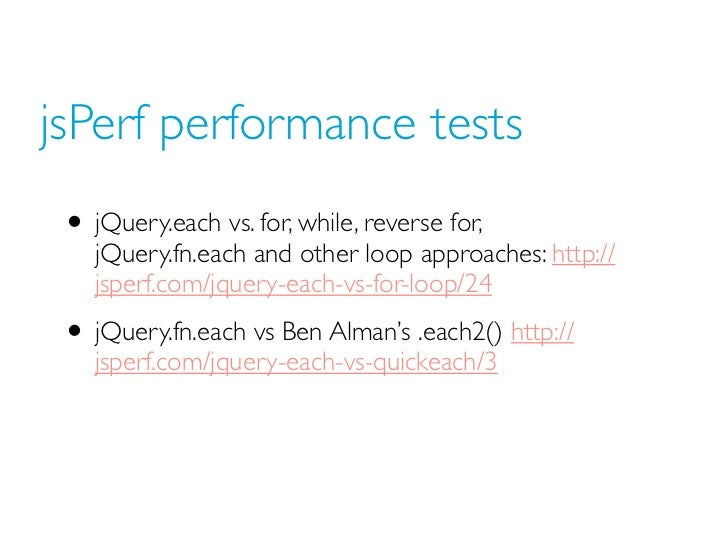 jsPerf performance tests • jQuery.each vs. for, while, reverse for,    jQuery.fn.each and other loop approaches: http://  ...